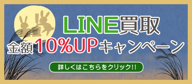LINE買取金額10%UPキャンペーン実施中です!